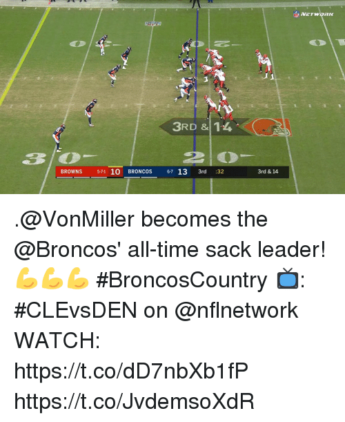 Memes, Broncos, and Browns: NETWORK  3RD & 14  BROWNS 571 10 BRONCOS 67 13 3rd :32  3rd & 14 .@VonMiller becomes the @Broncos' all-time sack leader! 💪💪💪  #BroncosCountry  📺: #CLEvsDEN on @nflnetwork WATCH: https://t.co/dD7nbXb1fP https://t.co/JvdemsoXdR