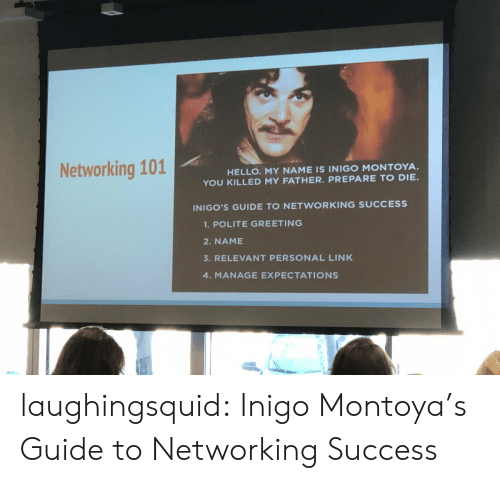 Guide To: Networking 101  HELLO. MY NAME IS INIGO MONTOYA.  YOU KILLED MY FATHER. PREPARE TO DIE  INIGO'S GUIDE TO NETWORKING SUCCESS  1.POLITE GREETING  2. NAME  3. RELEVANT PERSONAL LINK  4. MANAGE EXPECTATIONS laughingsquid: Inigo Montoya's Guide to Networking Success