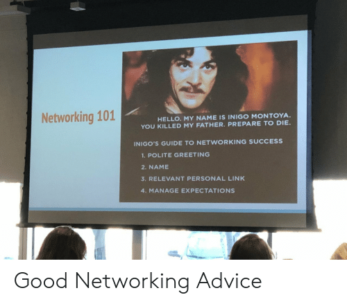 Guide To: Networking 101  HELLO. MY NAME IS INIGO MONTOYA  YOU KILLED MY FATHER. PREPARE TO DIE.  INIGO'S GUIDE TO NETWORKING SUCCESS  1.POLITE GREETING  2. NAME  3. RELEVANT PERSONAL LINK  4. MANAGE EXPECTATIONS Good Networking Advice