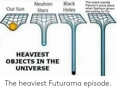 Futurama: Neutron lk The scene outside  oles old waiting for Fry  Panucci's pizza place  hen Seymour grows  Our Surn  Stars  HEAVIEST  OBJECTS IN THE  UNIVERSE The heaviest Futurama episode.