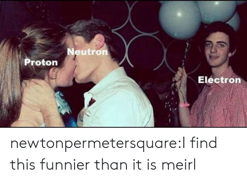 Tumblr, Blog, and MeIRL: Neutron  Proton  Electron newtonpermetersquare:I find this funnier than it is meirl