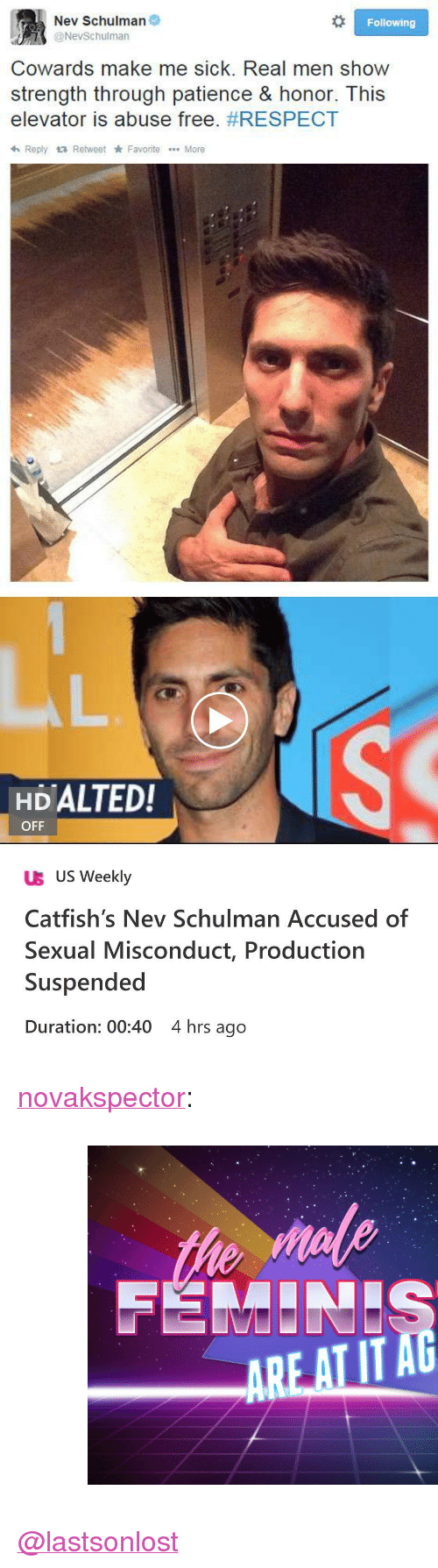"""Respect, Tumblr, and Blog: Nev Schulman  @NevSchulman  Following  Cowards make me sick. Real men show  strength through patience & honor. This  elevator is abuse free. #RESPECT  h Reply Retweet Favorite More   HDALTED!  OFF  UB US Weekly  Catfish's Nev Schulman Accused of  Sexual Misconduct, Production  Suspended  Duration: 00:40 4 hrs ago <p><a href=""""http://novakspector.tumblr.com/post/174005481234"""" class=""""tumblr_blog"""">novakspector</a>:</p><blockquote><figure class=""""tmblr-full"""" data-orig-height=""""537"""" data-orig-width=""""750""""><img src=""""https://78.media.tumblr.com/c25ac69782dcbdb60ec3f7b276e7dc76/tumblr_inline_p8wgq6izIM1r5htxe_540.jpg"""" data-orig-height=""""537"""" data-orig-width=""""750""""/></figure></blockquote>  <p><a class=""""tumblelog"""" href=""""https://tmblr.co/mPxVYxWuKR2CMbqrueo4UEQ"""">@lastsonlost</a> </p>"""