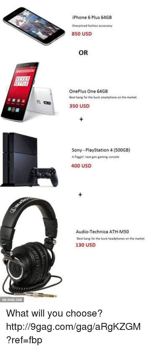 audio technica: NEVE  ETTLE  VIA9GAG.COM  iPhone 6 Plus 64GB  overpriced fashion accessory  850 USD  OR  One Plus One 64GB  Best bang for the buck smartphone  on the market  350 USD  Sony PlayStation 4  (500GB)  A friggin' next gen gaming console  400 USD  Audio-Technica ATH-M50  Best bang for the buck headphones on the market  130 USD What will you choose? http://9gag.com/gag/aRgKZGM?ref=fbp