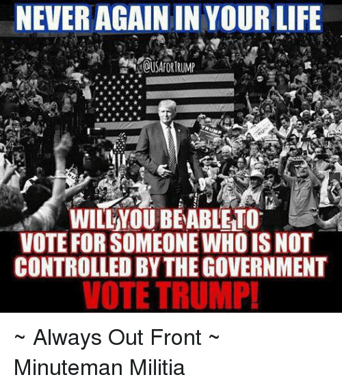 Vote Trump: NEVER AGAIN IN YOUR LIFE  WILLNOUBEABLETO  VOTE FORSOMEONE WHO IS NOT  CONTROLLED BYTHE GOVERNMENT  VOTE TRUMP! ~ Always Out Front ~ Minuteman Militia