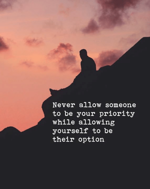 Never, Option, and Someone: Never allow someone  to be your priority  while allowing  yourself to be  their option
