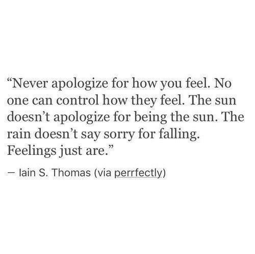 """How You Feel: """"Never apologize for how you feel. No  one can control how they feel. The sun  doesn't apologize for being the sun. The  rain doesn't say sorry for falling.  Feelings just are.""""  lain S. Thomas (via perrfectly)"""