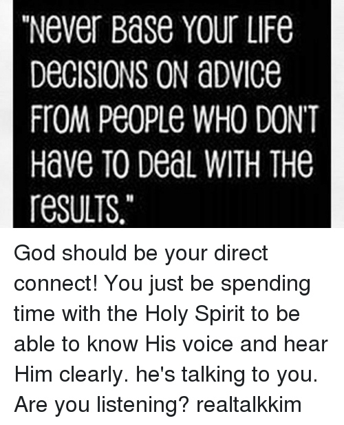 """are you listening: """"Never Base Your LiFe  DeCISIONS ON aDviCe  FTOM PeoPLe WHO DONT  Have TO DeaL WITH THe  resULTS. God should be your direct connect! You just be spending time with the Holy Spirit to be able to know His voice and hear Him clearly. he's talking to you. Are you listening? realtalkkim"""