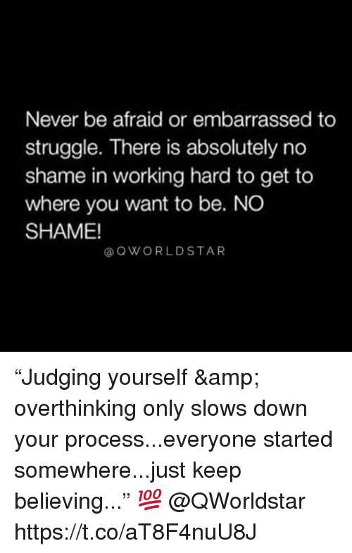 """Struggle, Never, and Working: Never be afraid or embarrassed to  struggle. There is absolutely no  shame in working hard to get to  where you want to be. NO  SHAME!  @QWORLDSTAR """"Judging yourself & overthinking only slows down your process...everyone started somewhere...just keep believing..."""" 💯  @QWorldstar https://t.co/aT8F4nuU8J"""