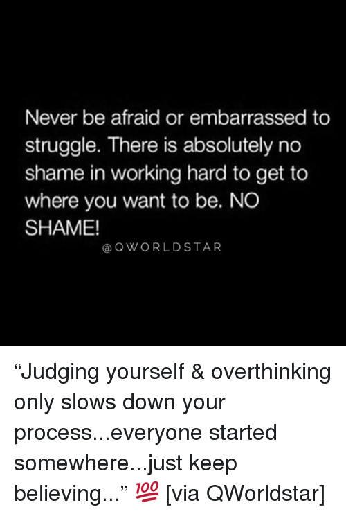 """Struggle, Never, and Hood: Never be afraid or embarrassed to  struggle. There is absolutely no  shame in working hard to get to  where you want to be. NO  SHAME!  @QWORLDSTAR """"Judging yourself & overthinking only slows down your process...everyone started somewhere...just keep believing..."""" 💯 [via QWorldstar]"""