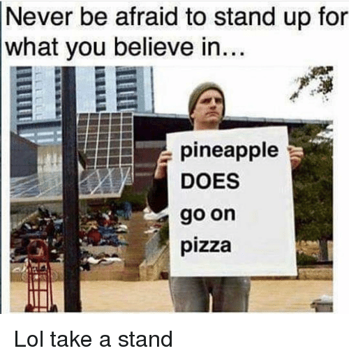 Funny, Lol, and Pizza: Never be afraid to stand up for  what you believe in  pineapple  DOES  go on  pizza Lol take a stand