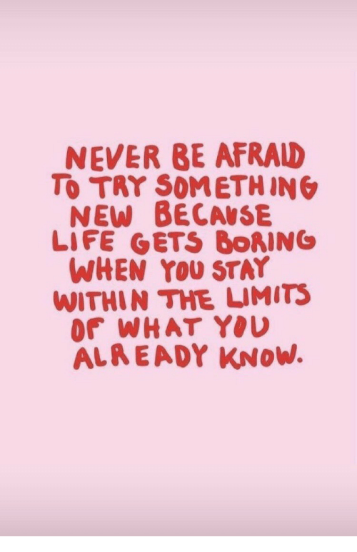 Life, Never, and New: NEVER BE AFRALD  To TRY SOMETHIN  NEW BECAUSE  LIFE GETS BORING  WHEN YOU STAY  WITHIN THE LIMITS  Or WHAT YOU  ALA EADY KNoW.