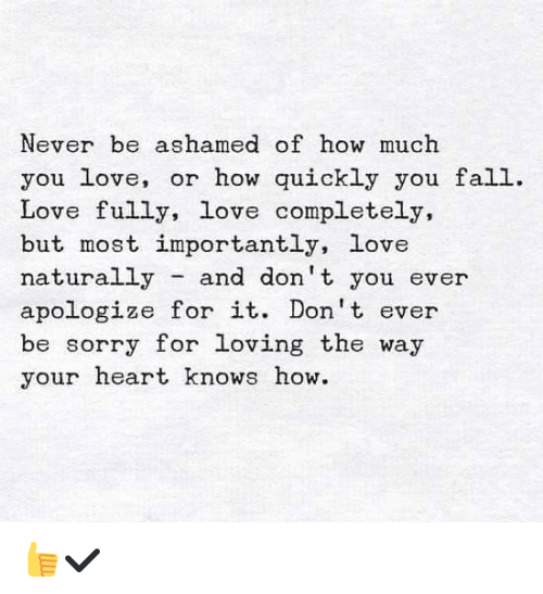 love nature: Never be ashamed of how much  you love  or how quickly you fall  Love fully, love completely,  but most importantly, love  naturally  and don't you ever  apologize for it. Don't ever  be sorry for loving the way  your heart knows how. 👍✔