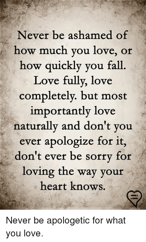 Fall, Love, and Memes: Never be ashamed of  how much you love, or  how quickly you fall  Love fully, love  completelv. but most  importantly love  naturally and don't you  ever apologize for it,  don't ever be sorrv for  loving the way your  heart knows. Never be apologetic for what you love.