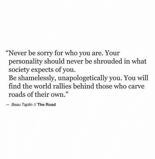 """Sorry, World, and Never: """"Never be sorry for who you are. Your  personality should never be shrouded in what  society expects of you.  Be shamelessly, unapologetically you. You will  find the world rallies behind those who carve  roads of their own.  - Beau Taplin I/ The Road"""
