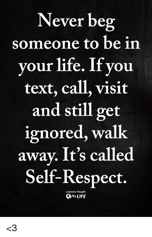 Life, Memes, and Respect: Never beg  someone to be in  your life. If you  text, call, visit  and still get  ignored, walk  away. It's called  Self-Respect.  Lessons Taught  ByLIFE <3