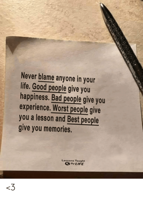 Bad, Life, and Memes: Never blame anyone in your  life. Good people give you  happiness. Bad people give you  experience. Worst people give  you a lesson and Best people  give you memories.  Lessons Taught  By LIFE <3