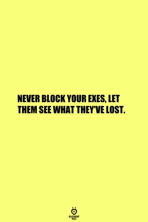 Exes: NEVER BLOCK YOUR EXES, LET  THEM SEE WHAT THEY'VE LOST.  RELATIONS  ES