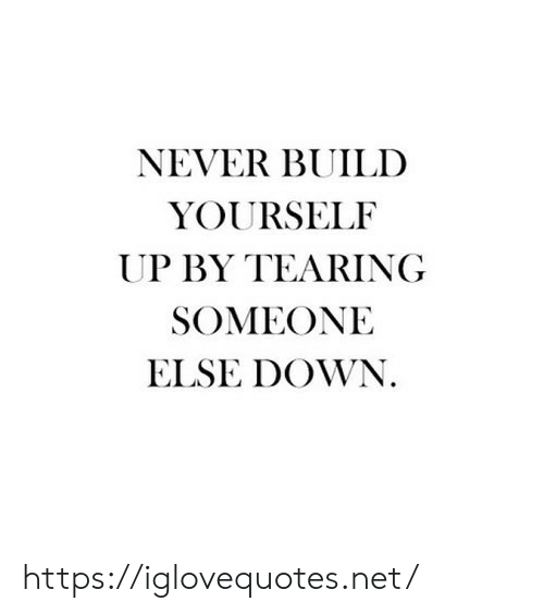 tearing: NEVER BUILD  YOURSELF  UP BY TEARING  SOMEONE  ELSE DOWN. https://iglovequotes.net/