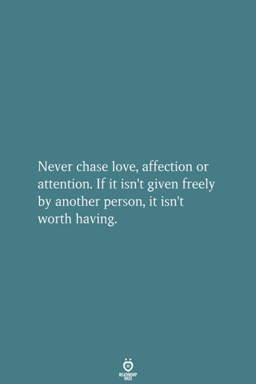 Love, Chase, and Never: Never chase love, affection or  attention. If it isn't given freely  by another person, it isn't  worth having.  RELATIONSHIP  LES