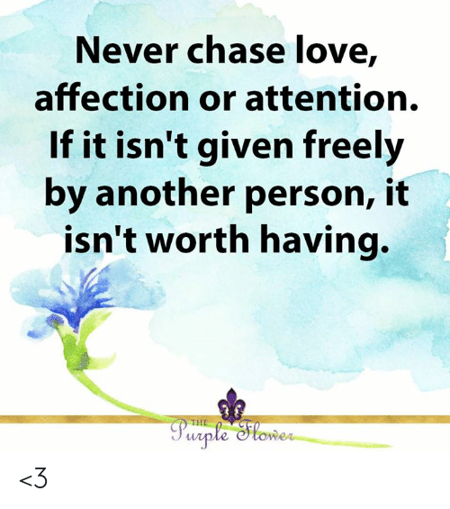 It Isnt: Never chase love,  affection or attention.  If it isn't given freely  by another person, it  isn't worth having.  THE  Purple Slower <3