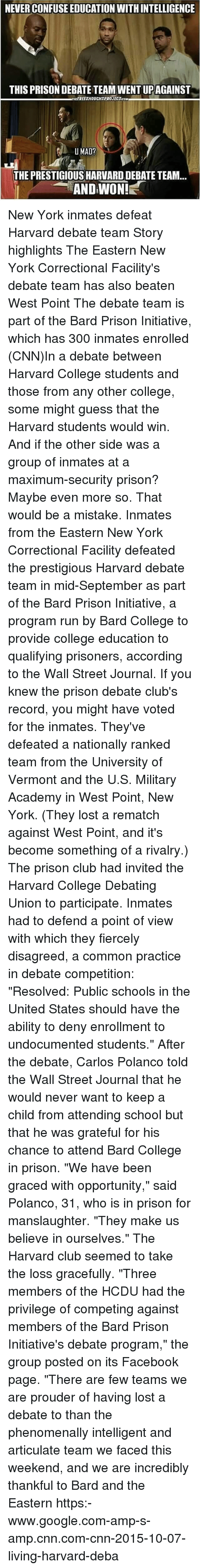 """Club, cnn.com, and College: NEVER CONFUSE EDUCATION WITH INTELLIGENCE  THIS PRISON DEBATE TEAM WENT UPAGAINST  THEEREETHOUCHTPROJECTCOM  THE PRESTIGIOUS HARVARD DEBATE TEAM...  AND WON! New York inmates defeat Harvard debate team Story highlights The Eastern New York Correctional Facility's debate team has also beaten West Point The debate team is part of the Bard Prison Initiative, which has 300 inmates enrolled (CNN)In a debate between Harvard College students and those from any other college, some might guess that the Harvard students would win. And if the other side was a group of inmates at a maximum-security prison? Maybe even more so. That would be a mistake. Inmates from the Eastern New York Correctional Facility defeated the prestigious Harvard debate team in mid-September as part of the Bard Prison Initiative, a program run by Bard College to provide college education to qualifying prisoners, according to the Wall Street Journal. If you knew the prison debate club's record, you might have voted for the inmates. They've defeated a nationally ranked team from the University of Vermont and the U.S. Military Academy in West Point, New York. (They lost a rematch against West Point, and it's become something of a rivalry.) The prison club had invited the Harvard College Debating Union to participate. Inmates had to defend a point of view with which they fiercely disagreed, a common practice in debate competition: """"Resolved: Public schools in the United States should have the ability to deny enrollment to undocumented students."""" After the debate, Carlos Polanco told the Wall Street Journal that he would never want to keep a child from attending school but that he was grateful for his chance to attend Bard College in prison. """"We have been graced with opportunity,"""" said Polanco, 31, who is in prison for manslaughter. """"They make us believe in ourselves."""" The Harvard club seemed to take the loss gracefully. """"Three members of the HCDU had the privilege of competing ag"""