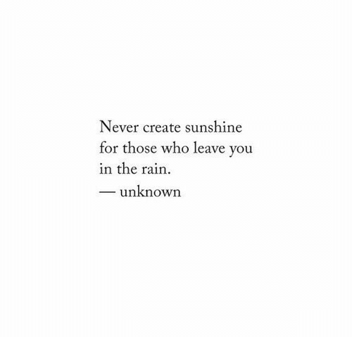 Rain, Never, and Create: Never create sunshine  for those who leave you  in the rain  unknown