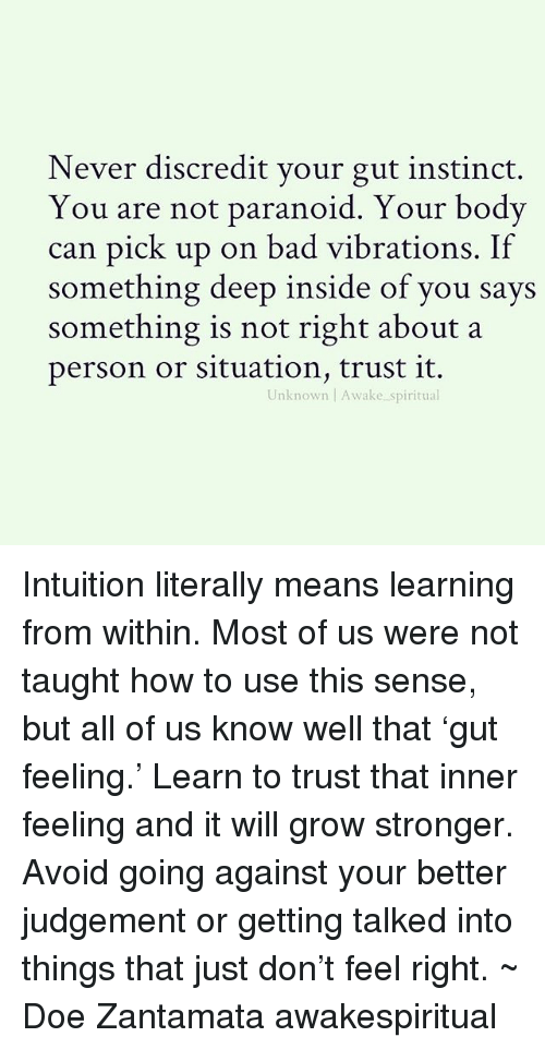 Judgementality: Never discredit your gut instinct.  You are not paranoid. Your bodv  can pick up on bad vibrations. If  something deep inside of you says  something is not right about a  person or situation, trust it.  Unknown Awake spiritual Intuition literally means learning from within. Most of us were not taught how to use this sense, but all of us know well that 'gut feeling.' Learn to trust that inner feeling and it will grow stronger. Avoid going against your better judgement or getting talked into things that just don't feel right. ~ Doe Zantamata awakespiritual