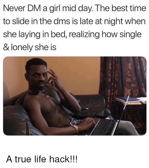 Life, Memes, and True: Never DM a girl mid day. The best time  to slide in the dms is late at night when  she laying in bed, realizing how single  & lonely she is A true life hack!!!