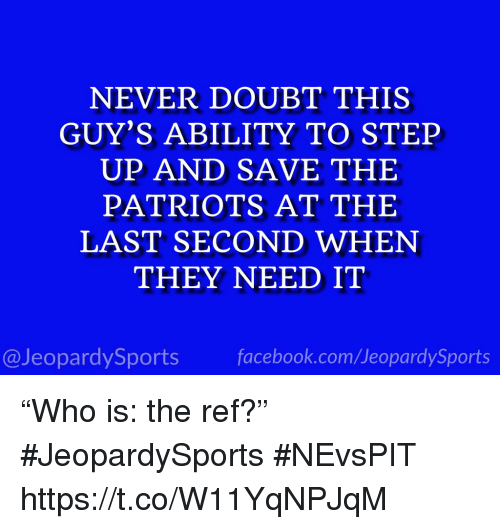 "Facebook, Patriotic, and Sports: NEVER DOUBT THIS  GUY'S ABILITY TO STEP  UP AND SAVE THE  PATRIOTS AT THE  LAST SECOND WHEN  THEY NEED IT  @JeopardySports facebook.com/JeopardySports ""Who is: the ref?"" #JeopardySports #NEvsPIT https://t.co/W11YqNPJqM"