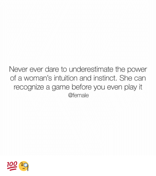 Memes, Game, and Power: Never ever dare to underestimate the power  of a woman's intuition and instinct. She can  recognize a game before you even play it  @female 💯🧐