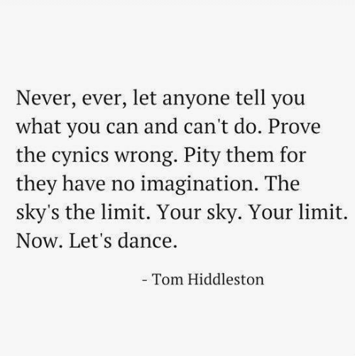 Dance, Never, and Pity: Never, ever, let anyone tell you  what you can and can't do. Prove  the cynics wrong. Pity them for  they have no imagination. The  sky's the limit. Your sky. Your limit.  Now. Let's dance.  Tom Hiddleston