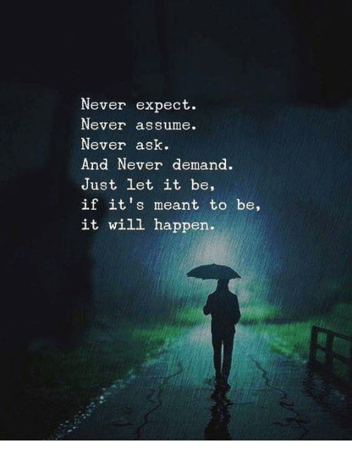 Never, Ask, and Let It Be: Never expect.  Never assume.  Never ask  And Never demand.  Just let it be,  if it's meant to be,  it will happen.