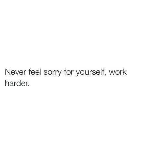 Sorry, Work, and Never: Never feel sorry for yourself, work  harder.