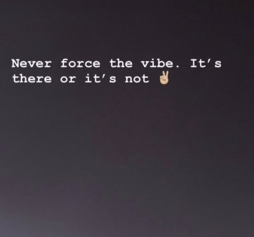 The Vibe: Never force the vibe. It's  there or it's not