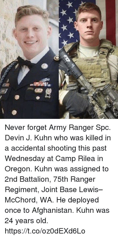 spc: Never forget Army Ranger Spc. Devin J. Kuhn who was killed in a accidental shooting this past Wednesday at Camp Rilea in Oregon. Kuhn was assigned to 2nd Battalion, 75th Ranger Regiment, Joint Base Lewis–McChord, WA. He deployed once to Afghanistan. Kuhn was 24 years old. https://t.co/oz0dEXd6Lo