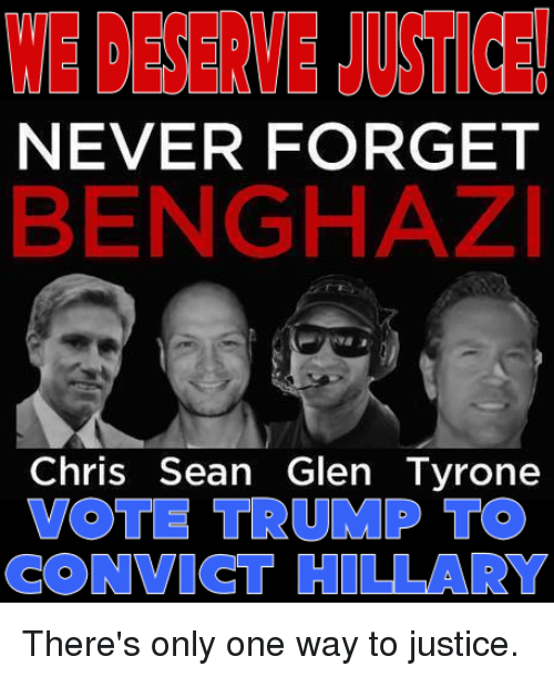 Vote Trump: NEVER FORGET  BENGHAZI  Chris Sean Glen Tyrone  VOTE TRUMP TO  CONVICT HILLARY There's only one way to justice.
