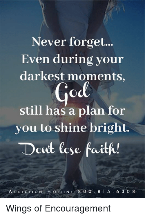 shine bright: Never forget...  Even during your  darkest moments,  God  still has a plan for  you to shine bright.  Dcut lose faith!  ADDICTION HOTLINE 8 0 O  8 1 5  6 3 0 8 Wings of Encouragement