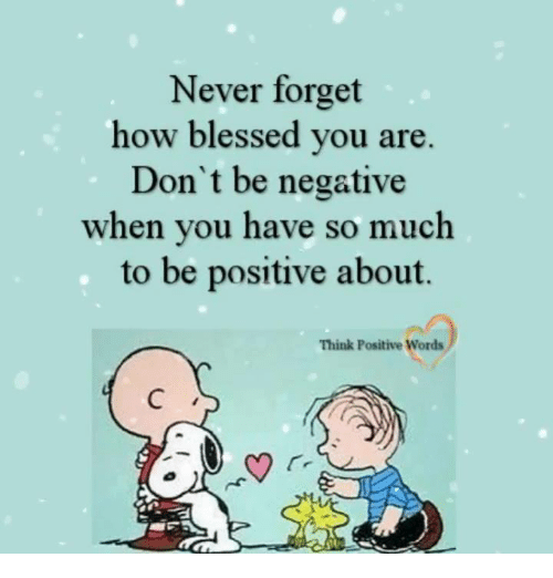 Blessed, Memes, and Never: Never forget  how blessed you are.  Don't be negative  when you have so much  to be positive about.  Think Positive Words