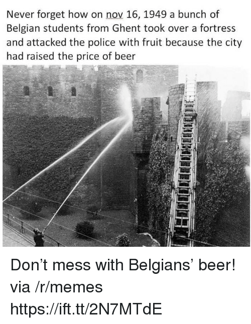Belgian: Never forget how on nov 16, 1949 a bunch of  Belgian students from Ghent took over a fortress  and attacked the police with fruit because the city  had raised the price of beer  5 Don't mess with Belgians' beer! via /r/memes https://ift.tt/2N7MTdE