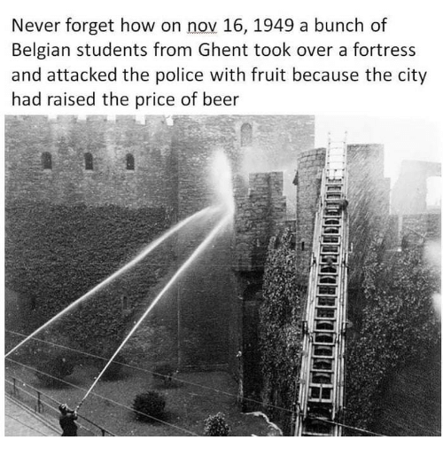Belgian: Never forget how on nov 16, 1949 a bunch of  Belgian students from Ghent took over a fortress  and attacked the police with fruit because the city  had raised the price of beer  5