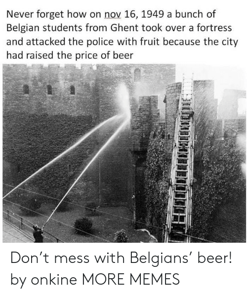 Belgian: Never forget how on nov 16, 1949 a bunch of  Belgian students from Ghent took over a fortress  and attacked the police with fruit because the city  had raised the price of beer  5 Don't mess with Belgians' beer! by onkine MORE MEMES