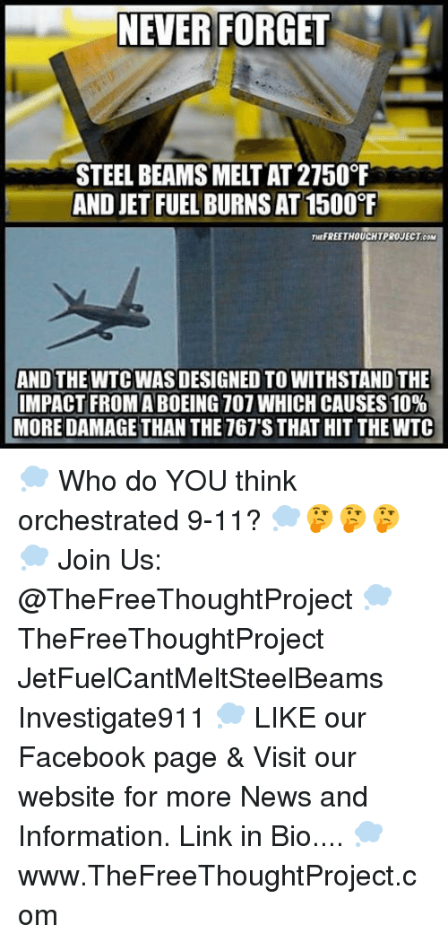 Beamly: NEVER FORGET  STEEL BEAMS MELTAT 2150°F  AND JET FUEL BURNSAT1500  THUFREETHOUCHTPROJECT coM  AND THE WTC WAS DESIGNED TO WITHSTANDTHE  IMPACT FROM ABOEING 107 WHICH CAUSES 10%  MORE DAMAGE THAN THE 767'S THAT HIT THEWTC 💭 Who do YOU think orchestrated 9-11? 💭🤔🤔🤔💭 Join Us: @TheFreeThoughtProject 💭 TheFreeThoughtProject JetFuelCantMeltSteelBeams Investigate911 💭 LIKE our Facebook page & Visit our website for more News and Information. Link in Bio.... 💭 www.TheFreeThoughtProject.com