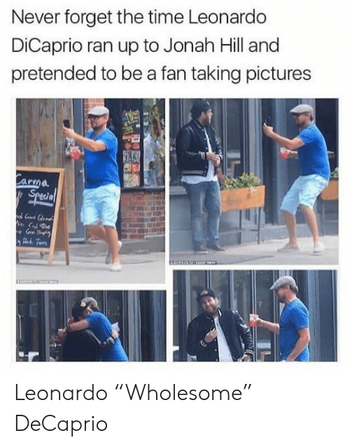 "leonardo: Never forget the time Leonardo  DiCaprio ran up to Jonah Hill and  pretended to be a fan taking pictures  Carma  Special Leonardo ""Wholesome"" DeCaprio"