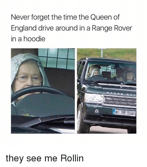 See Me Rollin: Never forget the time the Queen of  England drive around in a Range Rover  in a hoodie they see me Rollin
