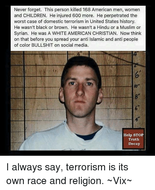 Memes, 🤖, and Hindu: Never forget. This person killed 168 American men, women  and CHILDREN. He injured 600 more. He perpetrated the  worst case of domestic terrorism in United States history.  He wasn't black or brown. He wasn't a Hindu or a Muslim or  Syrian. He was A WHITE AMERICAN CHRISTIAN. Now think  on that before you spread your anti lslamic and anti people  of color BULLSHIT on social media.  Help STOP  Truth  Decay I always say, terrorism is its own race and religion. ~Vix~
