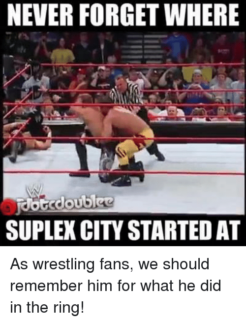 Suplexed: NEVER FORGET WHERE  SUPLEX CITY STARTEDAT As wrestling fans, we should remember him for what he did in the ring!