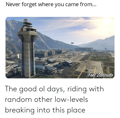 Good, Never, and Random: Never forget where you came from...  Fort Zancudo The good ol days, riding with random other low-levels breaking into this place