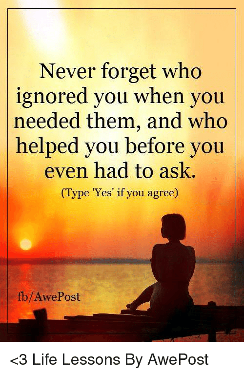 Lessoned: Never forget who  ignored you when you  needed them, and who  helped you before you  even had to ask.  ype Yes if you agree)  fb/Awe Post <3 Life Lessons By AwePost