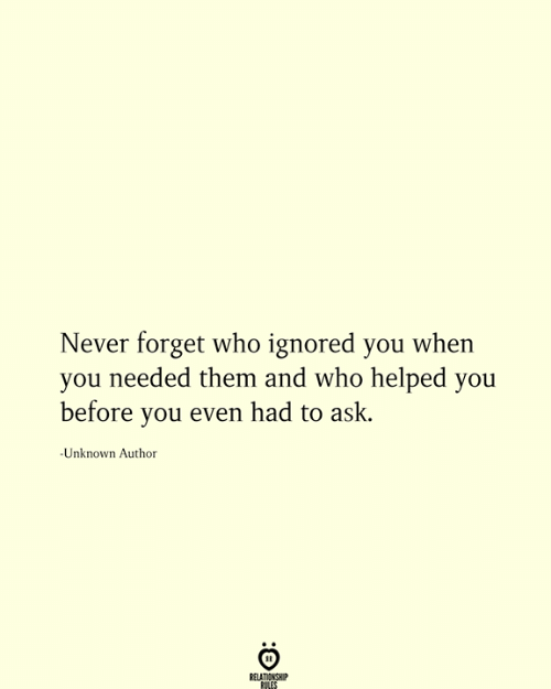 Never, Ask, and Who: Never forget who ignored you when  you needed them and who helped you  before you even had to ask.  -Unknown Author  RELATIONSHIP  RILES