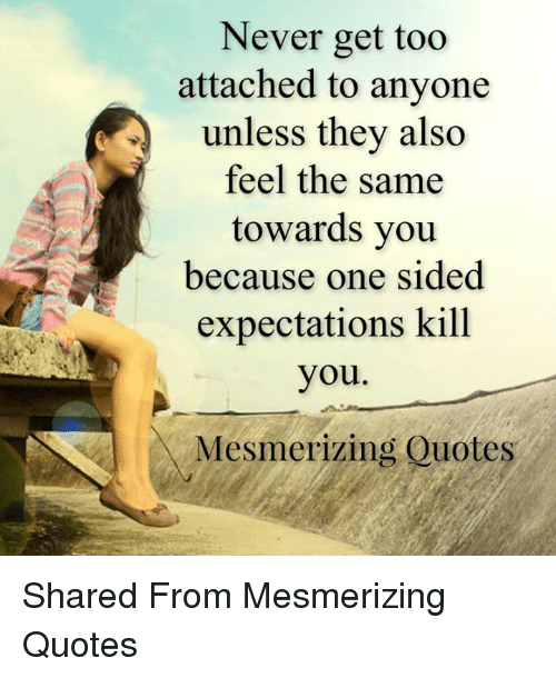 Never Get Too Attached To Anyone Unless They Also Feel The Same